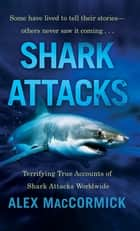 Shark Attacks - Terrifying True Accounts Of Shark Attacks Worldwide eBook by Alex MacCormick