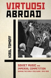 Virtuosi Abroad - Soviet Music and Imperial Competition during the Early Cold War, 1945–1958 ebook by Kiril Tomoff