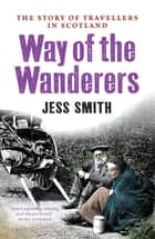 The Way of the Wanderers - The Story of Travellers in Scotland ebook by Jess Smith