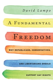 A Fundamental Freedom - Why Republicans, Conservatives, and Libertarians Should Support Gay Rights ebook by David Lampo