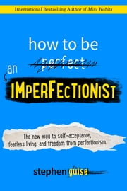 How to Be an Imperfectionist - The New Way to Self-Acceptance, Fearless Living, and Freedom from Perfectionism ebook by Stephen Guise
