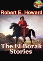 The El Borak Stories, 6 Thrilling Adventures Stories - (Blood of the Gods, Hawk of the Hills, Son of the White Wolf, The Daughter of Erlik Khan, and More!) ebook by Robert E. Howard