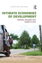 Intimate Economies of Development - Mobility, Sexuality and Health in Asia ebook by Chris Lyttleton