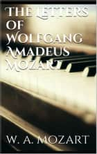 The Letters of Wolfgang Amadeus Mozart ebook by Wolfgang Amadeus Mozart