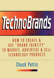 "TechnoBrands - How to Create & Use ""Brand Identity"" to Market, Advertise & Sell Technology Products ebook by Chuck Pettis"