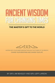 Ancient Wisdom for Changing Times ebook by Sifu Jim Beasley and Sifu Jeff Larson