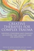 Creative Therapies for Complex Trauma - Helping Children and Families in Foster Care, Kinship Care or Adoption ebook by Joy Hasler, Anthea Hendry, Sue Topalian,...