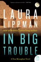 In Big Trouble - A Tess Monaghan Novel ebook by Laura Lippman