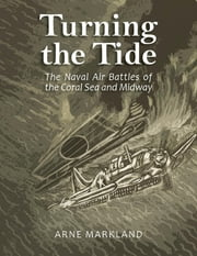 Turning the Tide: The Naval Air Battles of the Coral Sea and Midway ebook by Arne Markland