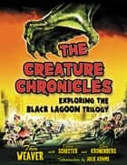The Creature Chronicles - Exploring the Black Lagoon Trilogy ebook by Tom Weaver, David Schecter, Steve Kronenberg