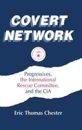 Covert Network: Progressives, the International Rescue Committee and the CIA - Progressives, the International Rescue Committee and the CIA ebook by Eric Thomas Chester