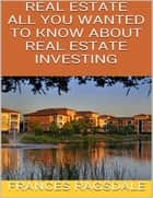 Real Estate: All You Wanted to Know About Real Estate Investing ebook by Frances Ragsdale