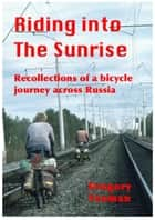 Riding into The Sunrise: Recollections of A Bicycle Journey across Russia ebook by