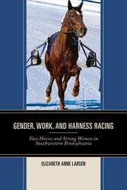 Gender, Work, and Harness Racing - Fast Horses and Strong Women in Southwestern Pennsylvania ebook by Elizabeth Anne Larsen