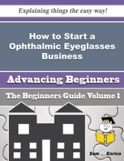 How to Start a Ophthalmic Eyeglasses Business (Beginners Guide) ebook by Bridgette Benitez,Sam Enrico