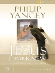 The Jesus I Never Knew Participant's Guide - Six Sessions on the Life of Christ ebook by Philip Yancey