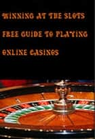 Winning at the Slots Free Guide to Playing Online Casinos eBook by vince