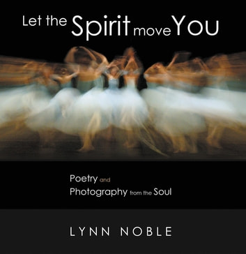 Let the Spirit Move You - Poetry and Photography from the Soul ebook by Lynn Noble