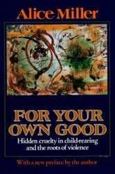 For Your Own Good - Hidden Cruelty in Child-Rearing and the Roots of Violence ebook by Alice Miller