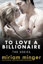 To Love a Billionaire: The Series - (Books 1 - 4 ~ Steamy Billionaire Romance) ebook by Miriam Minger