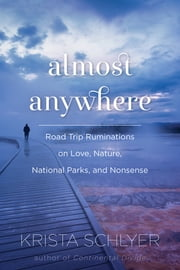 Almost Anywhere - Road Trip Ruminations on Love, Nature, National Parks, and Nonsense ebook by Krista Schlyer