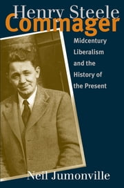 Henry Steele Commager - Midcentury Liberalism and the History of the Present ebook by Neil Jumonville