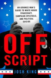 Off Script - An Advance Man's Guide to White House Stagecraft, Campaign Spectacle, and Political Suicide ebook by Josh King