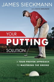 Your Putting Solution - A Tour-Proven Approach to Mastering the Greens ebook by James Sieckmann,David Denunzio,Tom Per, Jr.