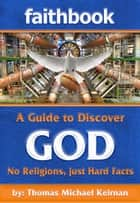 Faithbook: A Guide to Discover God. No Religions just Hard Facts. ebook by Thomas Michael Keirnan