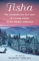 Tisha - The Wonderful True Love Story of a Young Teacher in the Alaskan Wilderness ebook by Robert Specht