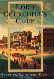 Lord Churchill's Coup - The Anglo-American Empire and the Glorious Revolution Reconsidered ebook by Stephen S. Webb
