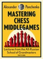 Mastering Chess Middlegames - Lectures from the All-Russian School of Grandmasters ebook by Alexander Panchenko