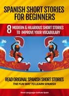 Spanish Short Stories for Beginners: 8 Modern and Hilarious Short Stories to Improve Your Vocabulary eBook by World Language Institute Spain
