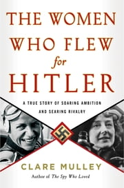 The Women Who Flew for Hitler - A True Story of Soaring Ambition and Searing Rivalry ebook by Clare Mulley