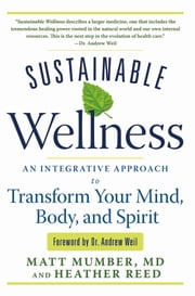 Sustainable Wellness - An Integrative Approach to Transform Your Mind, Body, and Spirit ebook by Matt Mumber; Heather Reed; Dr. Andrew Weil