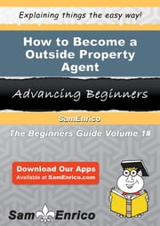 How to Become a Outside Property Agent - How to Become a Outside Property Agent ebook by Sirena Ziegler