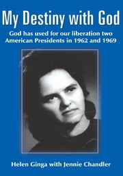 My Destiny with God - God has used for our liberation two American Presidents in 1962 and 1969 ebook by Helen Ginga with Jennie Chandler