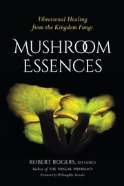 Mushroom Essences - Vibrational Healing from the Kingdom Fungi ebook by Willoughby Arevalo,Robert Rogers