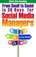 From Small to Social in 30 Days for Social Media Managers - Get A Social Media Program Set Up and Successfully Running in 30 Days ebook by Cassandra Fenyk