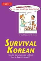 Survival Korean - How to Communicate without Fuss or Fear - Instantly! (Korean Phrasebook) ebook by Boye Lafayette De Mente
