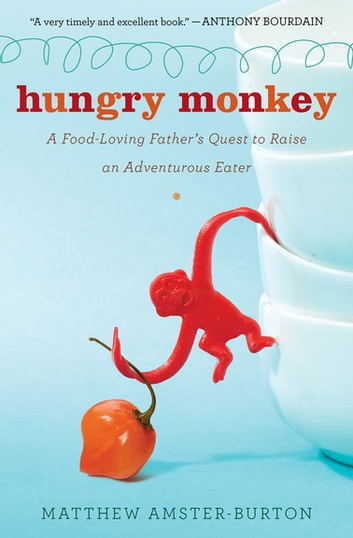 Hungry Monkey - A Food-Loving Father's Quest to Raise an Adventurous Eater ebook by Matthew Amster-Burton