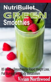 NutriBullet Green Smoothies: 85 Healthy Smoothies for Rapid Weight Loss, Fat Burning and Body Metabolism ebook by Vivian Northwood