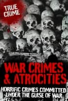 War Crimes and Atrocities: Horrific Crimes Committed Under the Guise of War ebook by Janice Anderson, Vivian Head, Anne Williams