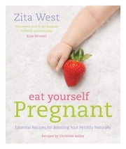 Eat Yourself Pregnant - Essential Recipes to Boosting your Fertility Naturally ebook by Zita West