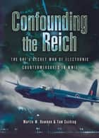 Confounding the Reich - The RAF's Secret War of Electronic Countermeasures in WWII ebook by Martin Bowman