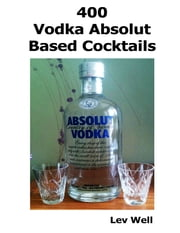 400 Vodka Absolut Based Cocktails ebook by Lev Well