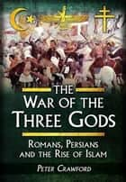 The War of the Three Gods - Romans, Persians and the Rise of Islam ebook by Peter Crawford