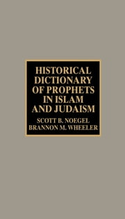 Historical Dictionary of Prophets in Islam and Judaism ebook by Scott B. Noegel,Brannon M. Wheeler