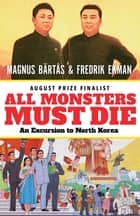 All Monsters Must Die - An Excursion to North Korea ebook by Magnus Bärtås, Fredrik Ekman, Saskia Vogel