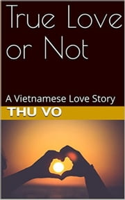 True Love or Not: A Vietnamese Love Story ebook by Thu VO